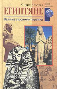 Альдред Сирил - Египтяне. Великие строители пирамид скачать бесплатно