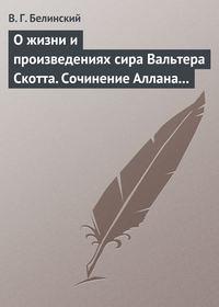 Белинский Виссарион - О жизни и произведениях сира Вальтера Скотта. Сочинение Аллана Каннингама… скачать бесплатно