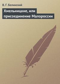 Белинский Виссарион - Хмельницкие, или присоединение Малороссии скачать бесплатно