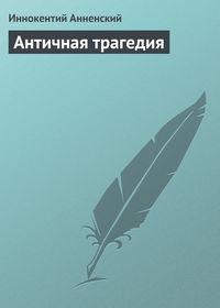 Анненский Иннокентий - Античная трагедия скачать бесплатно
