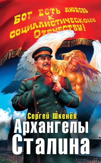 Шкенёв Сергей - Архангелы Сталина скачать бесплатно