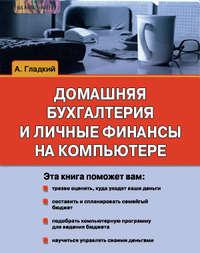 Гладкий Алексей - Домашняя бухгалтерия и личные финансы на компьютере скачать бесплатно