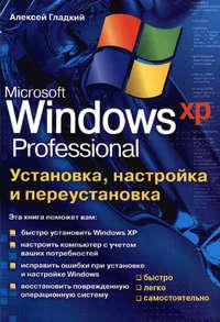 Гладкий Алексей - Установка, настройка и переустановка Windows XP: быстро, легко, самостоятельно скачать бесплатно
