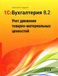 Гладкий Алексей - 1С: Бухгалтерия 8.2. Учет движения товарно-материальных ценностей скачать бесплатно