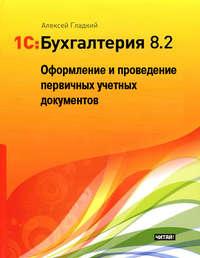 Гладкий Алексей - 1С: Бухгалтерия 8.2. Оформление и проведение первичных учетных документов скачать бесплатно