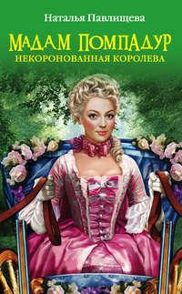 Павлищева Наталья - Мадам Помпадур. Некоронованная королева скачать бесплатно