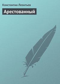 Леонтьев Константин - Арестованный скачать бесплатно