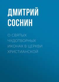 Соснин Дмитрий - О святых чудотворных иконах в Церкви христианской скачать бесплатно