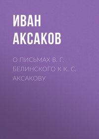 Аксаков Иван - О письмах В.Г.Белинского к К.С.Аксакову скачать бесплатно