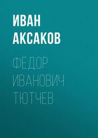 Аксаков Иван - Федор Иванович Тютчев скачать бесплатно