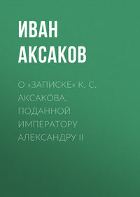 Аксаков Иван - О «Записке» К.С.Аксакова, поданной императору АлександруII скачать бесплатно