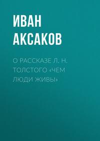 Аксаков Иван - О рассказе Л.Н.Толстого «Чем люди живы» скачать бесплатно