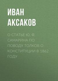 Аксаков Иван - О статье Ю.Ф.Самарина по поводу толков о конституции в 1862 году скачать бесплатно