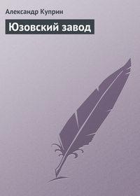 Куприн Александр - Юзовский завод скачать бесплатно
