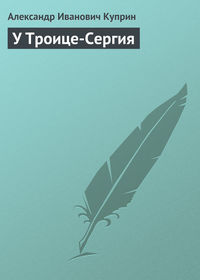 Куприн Александр - У Троице-Сергия скачать бесплатно