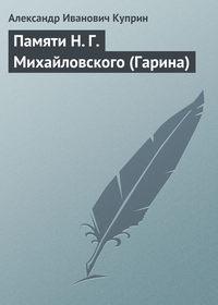 Куприн Александр - Памяти Н.Г.Михайловского (Гарина) скачать бесплатно