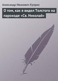 Куприн Александр - О том, как я видел Толстого на пароходе «Св.Николай» скачать бесплатно