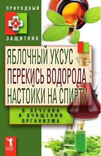 Николаева Ю. - Яблочный уксус, перекись водорода, настойки на спирту в лечении и очищении организма скачать бесплатно