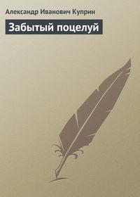 Куприн Александр - Забытый поцелуй скачать бесплатно