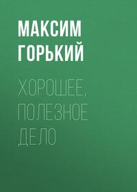 Горький Максим - Хорошее, полезное дело скачать бесплатно