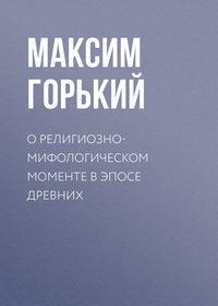 Горький Максим - О религиозно-мифологическом моменте в эпосе древних скачать бесплатно