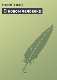 Горький Максим - О новом человеке скачать бесплатно