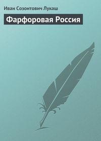 Лукаш Иван - Фарфоровая Россия скачать бесплатно