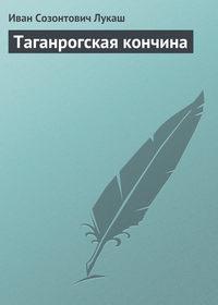 Лукаш Иван - Таганрогская кончина скачать бесплатно