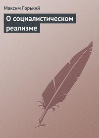 Горький Максим - О социалистическом реализме скачать бесплатно