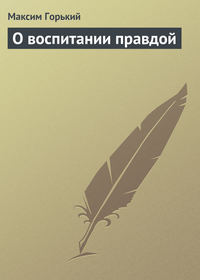 Горький Максим - О воспитании правдой скачать бесплатно