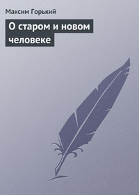 Горький Максим - О старом и новом человеке скачать бесплатно