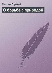 Горький Максим - О борьбе с природой скачать бесплатно