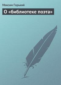 Горький Максим - О «библиотеке поэта» скачать бесплатно