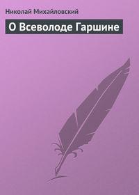 Михайловский Николай - О Всеволоде Гаршине скачать бесплатно