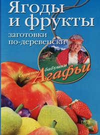 Звонарева Агафья - Ягоды и фрукты. Заготовки по-деревенски скачать бесплатно