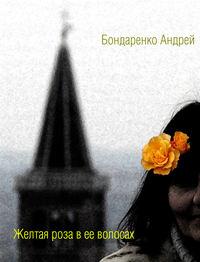 Бондаренко Андрей - Желтая роза в её волосах скачать бесплатно