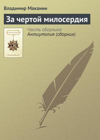 Маканин Владимир - За чертой милосердия скачать бесплатно