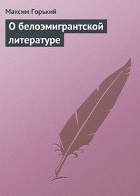 Горький Максим - О белоэмигрантской литературе скачать бесплатно