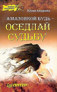Андреева Юлия - Амазонкой будь – оседлай судьбу скачать бесплатно