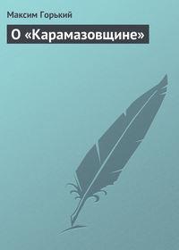 Горький Максим - О «Карамазовщине» скачать бесплатно