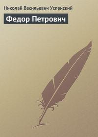 Успенский Николай - Федор Петрович скачать бесплатно