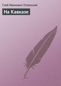 Успенский Глеб - На Кавказе скачать бесплатно