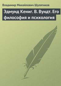 Шулятиков Владимир - Эдмунд Кениг. В. Вундт. Его философия и психология скачать бесплатно