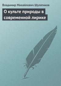 Шулятиков Владимир - О культе природы в современной лирике (критические этюды) скачать бесплатно