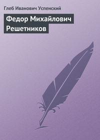 Успенский Глеб - Федор Михайлович Решетников скачать бесплатно
