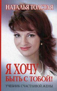 Толстая Наталья - Я хочу быть с тобой! Учебник счастливой жены скачать бесплатно