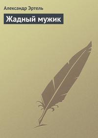 Эртель Александр - Жадный мужик скачать бесплатно