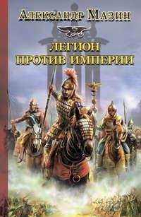 Мазин Александр - Легион против Империи скачать бесплатно