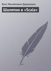 Дорошевич Влас - Шаляпин в «Scala» скачать бесплатно