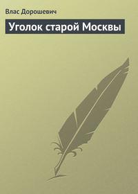 Дорошевич Влас - Уголок старой Москвы скачать бесплатно